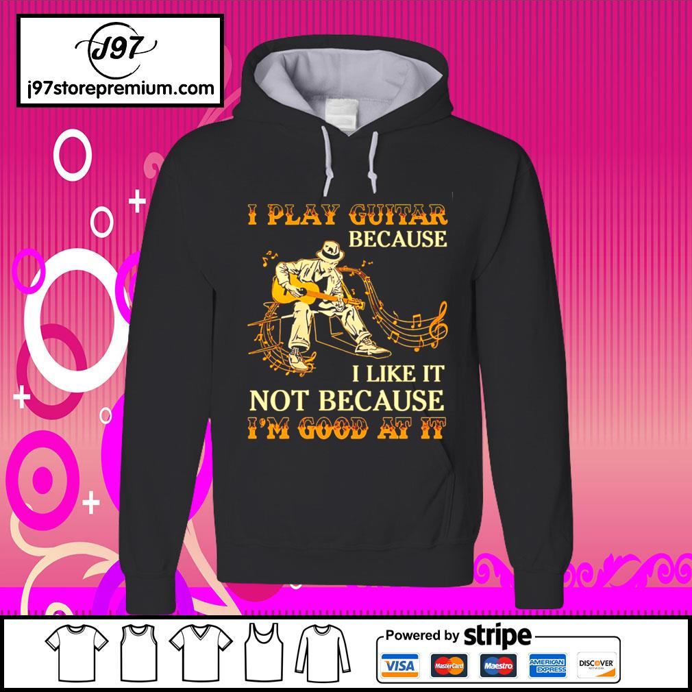 I play guitar because I like it not because I'm good at it s hoodie