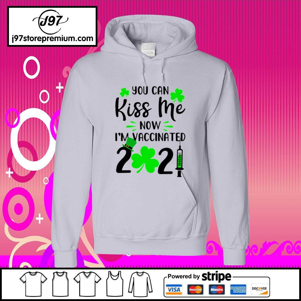 St.Patrick's Day you can kiss me now I'm Vaccinated 2021 s hoodie