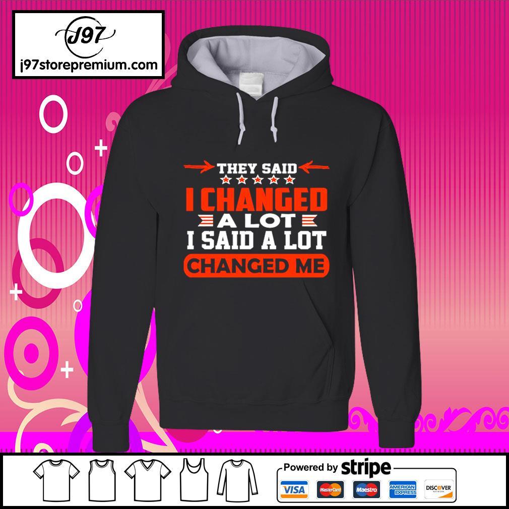They said I changed alot I said a lot changed me hoodie